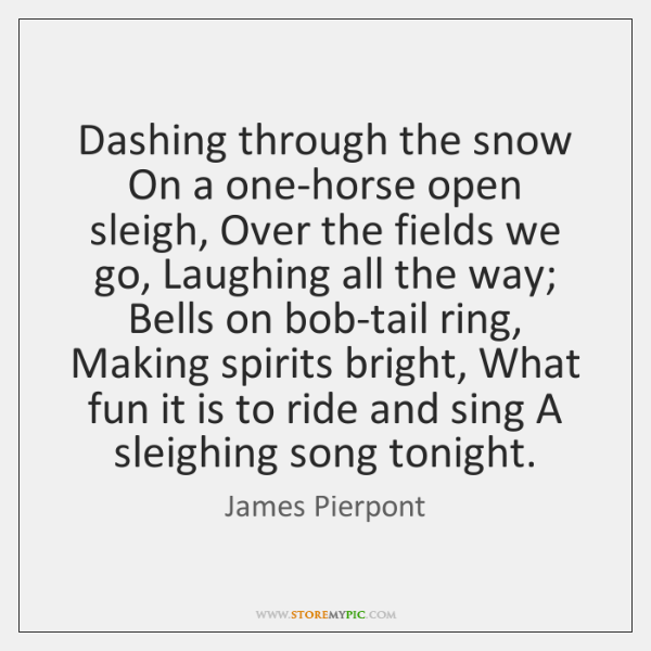 Dashing through the snow On a one-horse open sleigh, Over the fields ...