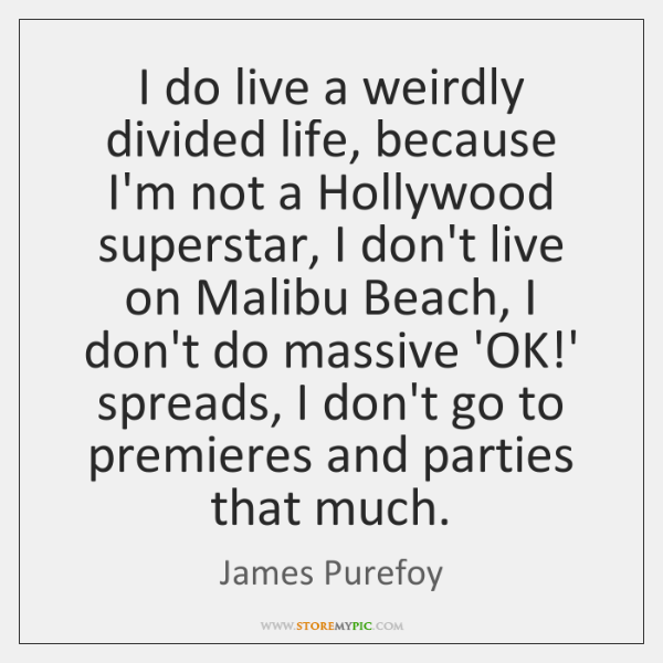 I do live a weirdly divided life, because I'm not a Hollywood ...