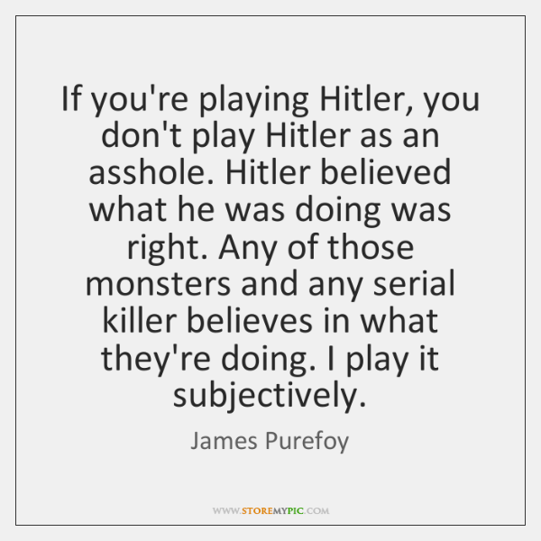 If you're playing Hitler, you don't play Hitler as an asshole. Hitler ...
