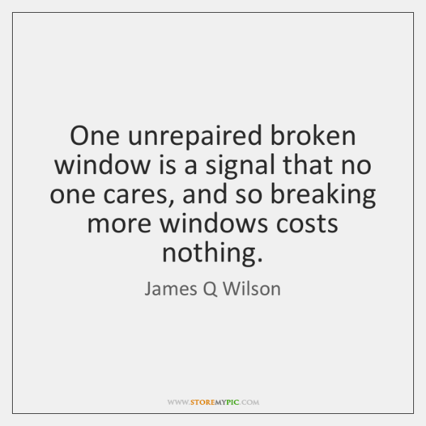 One unrepaired broken window is a signal that no one cares, and ...