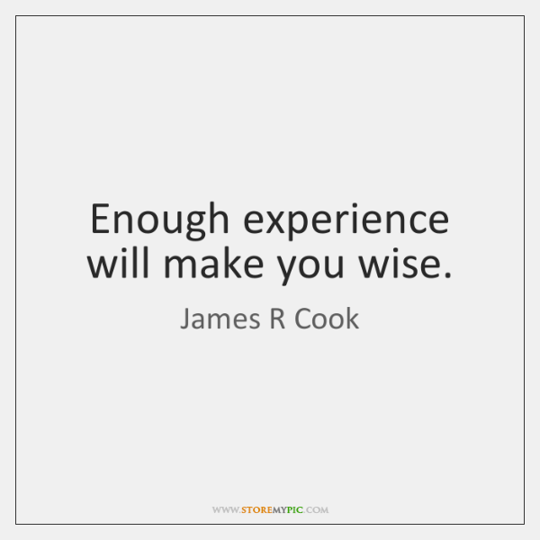 Enough experience will make you wise.