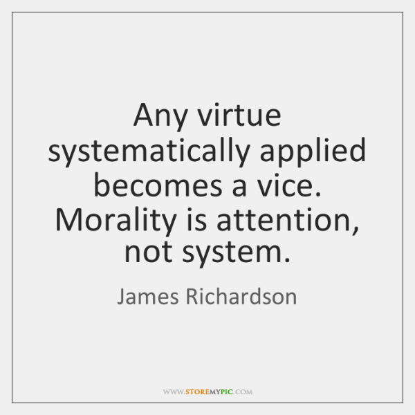 Any virtue systematically applied becomes a vice. Morality is attention, not system.