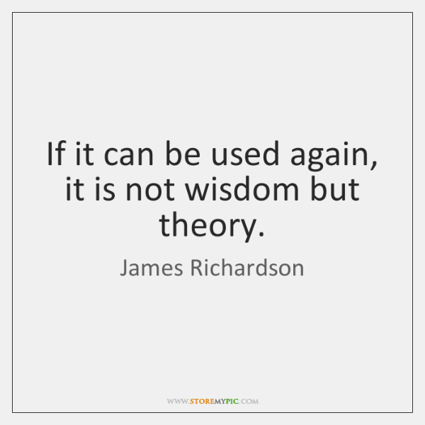 If it can be used again, it is not wisdom but theory.
