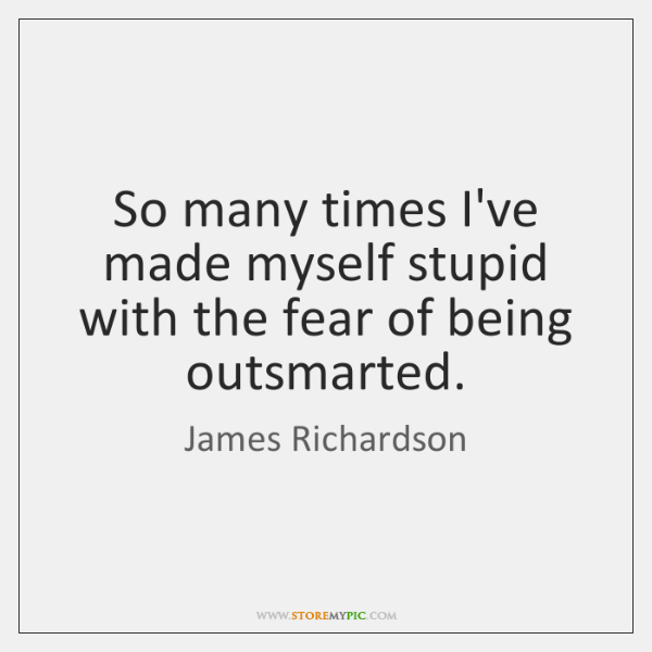 So many times I've made myself stupid with the fear of being ...