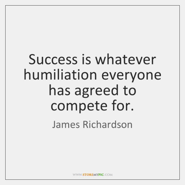 Success is whatever humiliation everyone has agreed to compete for.