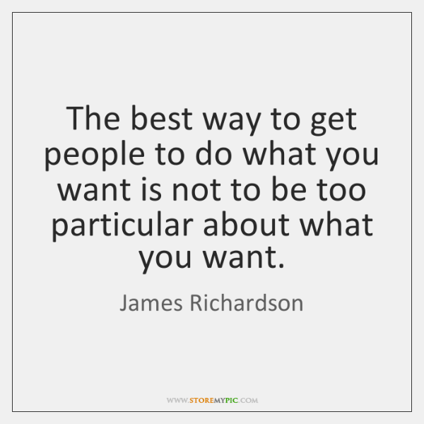 The best way to get people to do what you want is ...