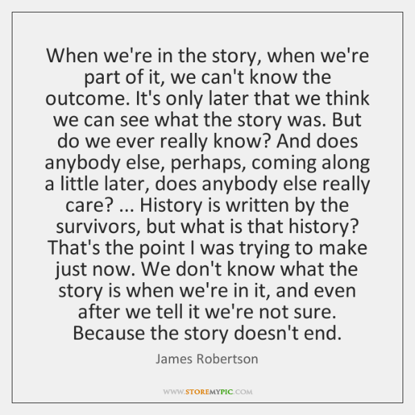 When we're in the story, when we're part of it, we can't ...