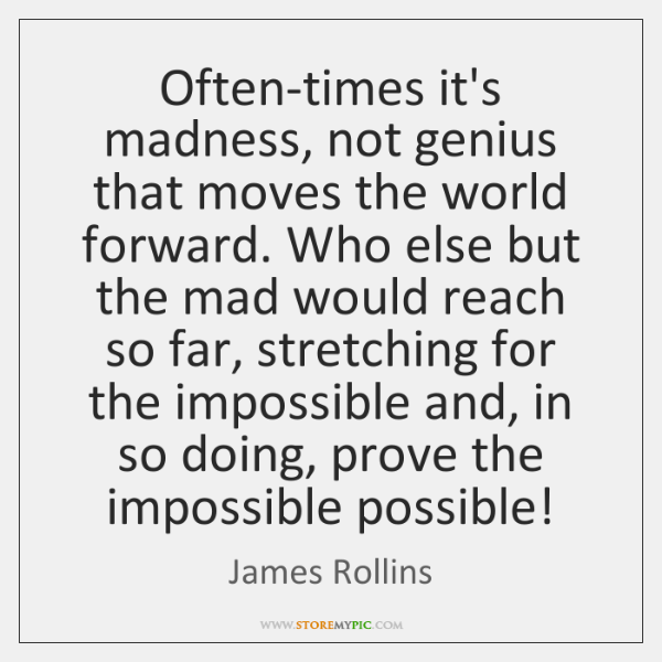 Often-times it's madness, not genius that moves the world forward. Who else ...