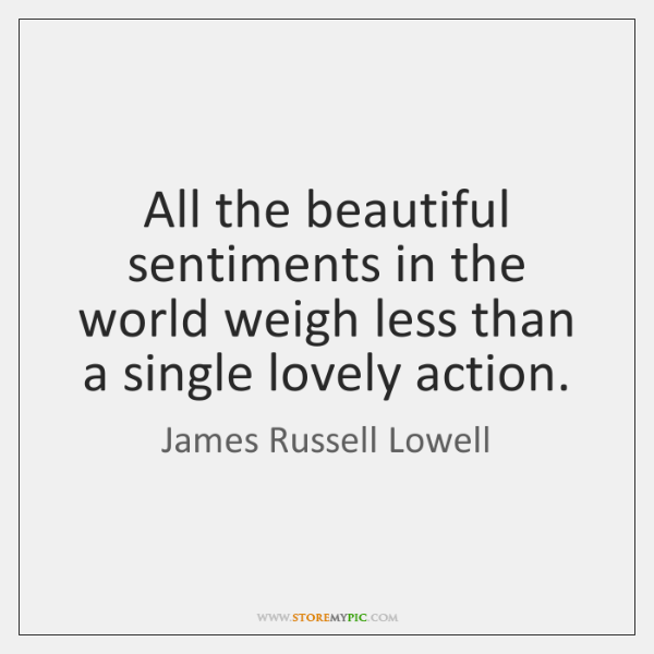 All the beautiful sentiments in the world weigh less than a single ...