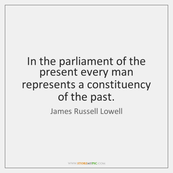 In the parliament of the present every man represents a constituency of ...