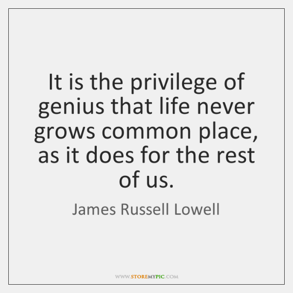 It is the privilege of genius that life never grows common place, ...