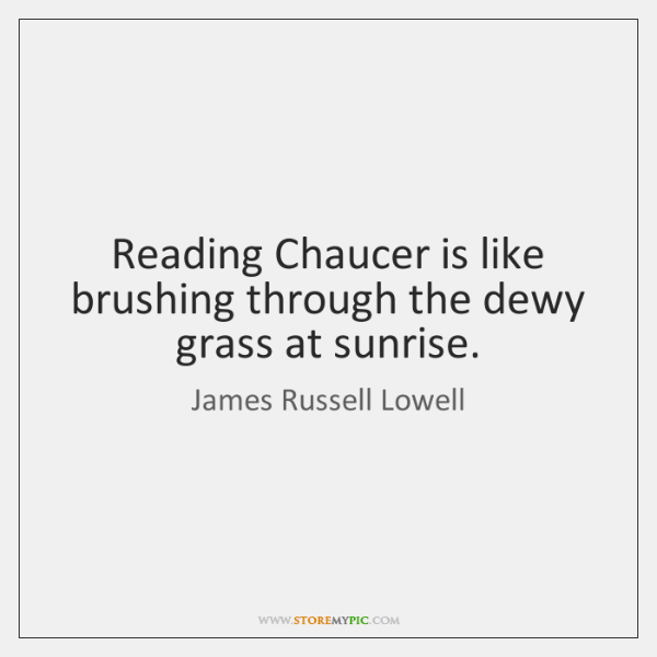 Reading Chaucer is like brushing through the dewy grass at sunrise.