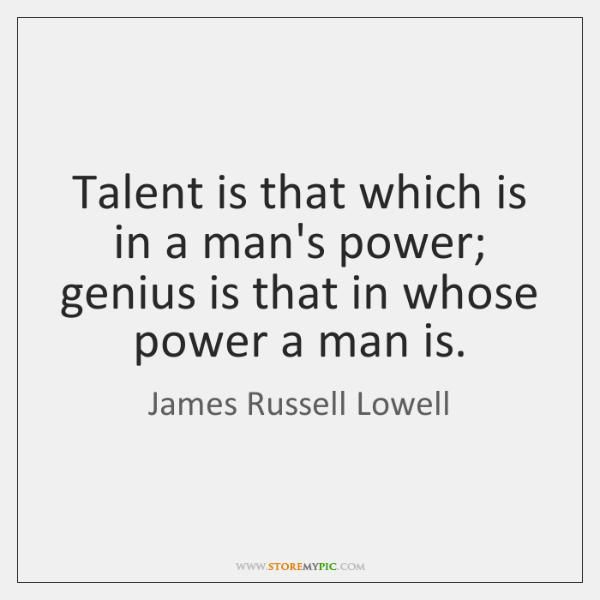 Talent is that which is in a man's power; genius is that ...