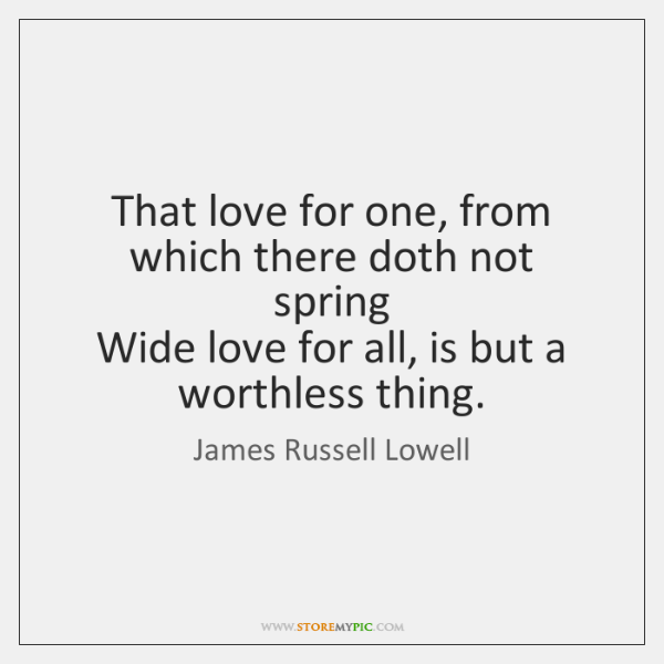 That love for one, from which there doth not spring   Wide love ...