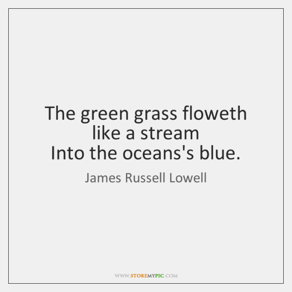 The green grass floweth like a stream  Into the oceans's blue.