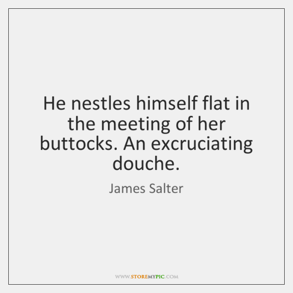 He nestles himself flat in the meeting of her buttocks. An excruciating ...