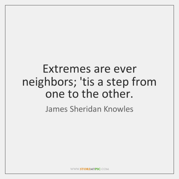 Extremes are ever neighbors; 'tis a step from one to the other.