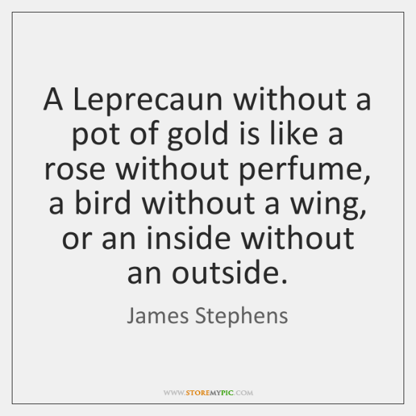 A Leprecaun without a pot of gold is like a rose without ...