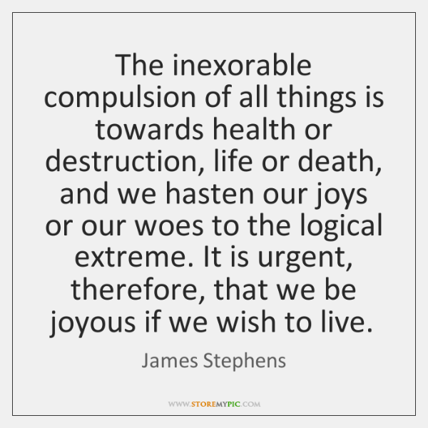 The inexorable compulsion of all things is towards health or destruction, life ...