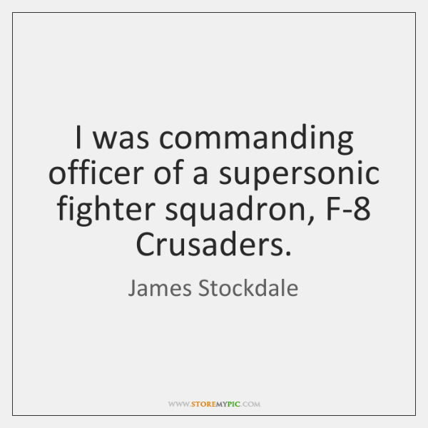 I was commanding officer of a supersonic fighter squadron, F-8 Crusaders.