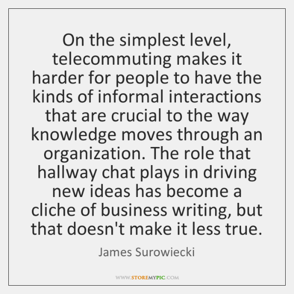 On the simplest level, telecommuting makes it harder for people to have ...