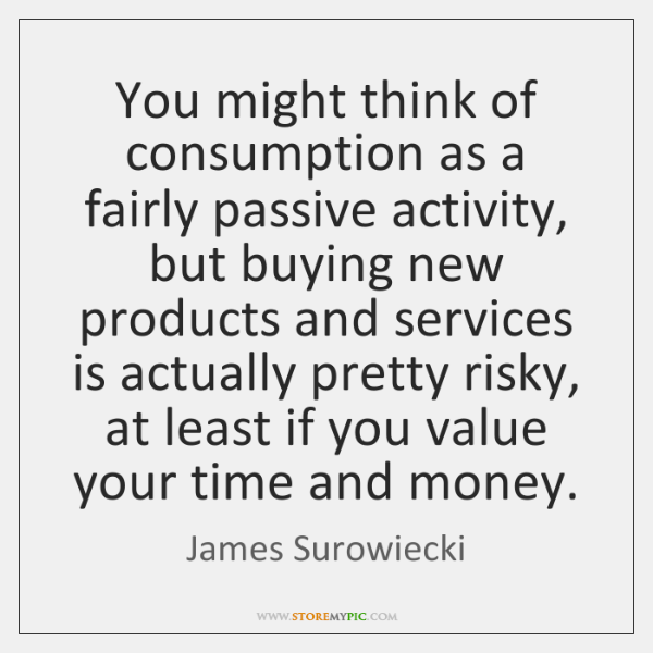 You might think of consumption as a fairly passive activity, but buying ...