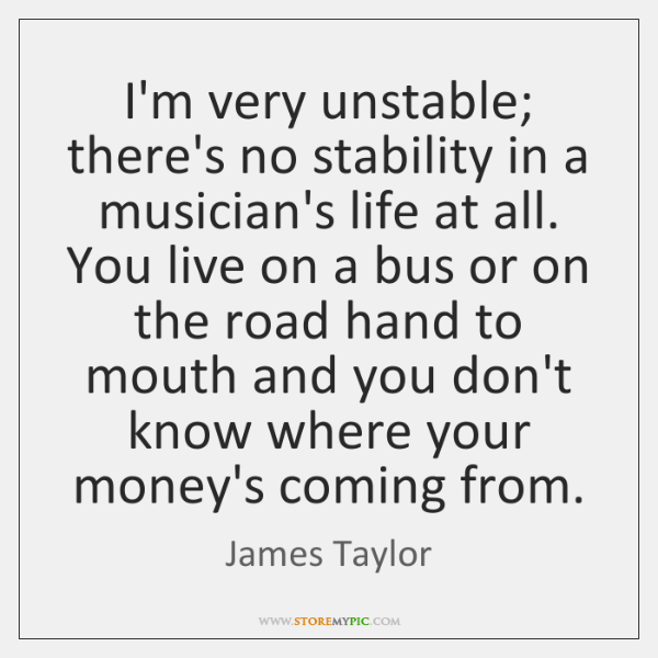 I'm very unstable; there's no stability in a musician's life at all. ...
