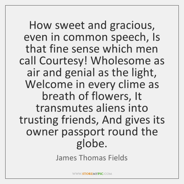 How sweet and gracious, even in common speech, Is that fine sense ...