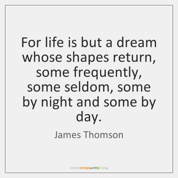 For life is but a dream whose shapes return, some frequently, some ...