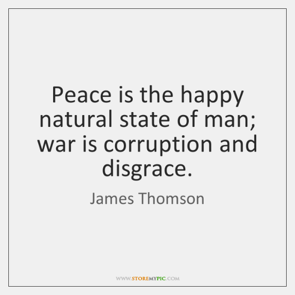 Peace is the happy natural state of man; war is corruption and ...