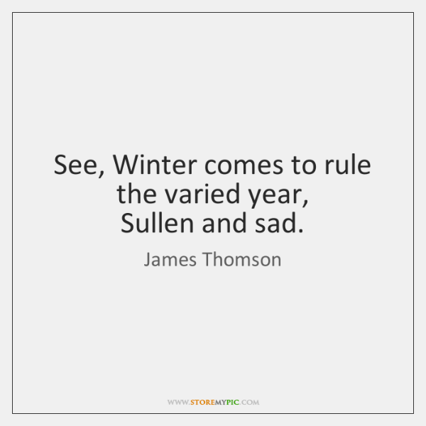 See, Winter comes to rule the varied year,   Sullen and sad.