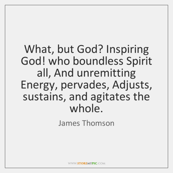 What, but God? Inspiring God! who boundless Spirit all, And unremitting Energy, ...