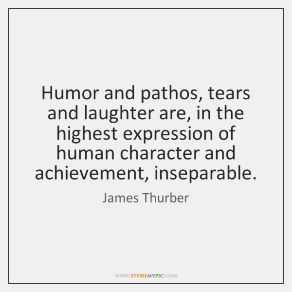 Humor and pathos, tears and laughter are, in the highest expression of ...
