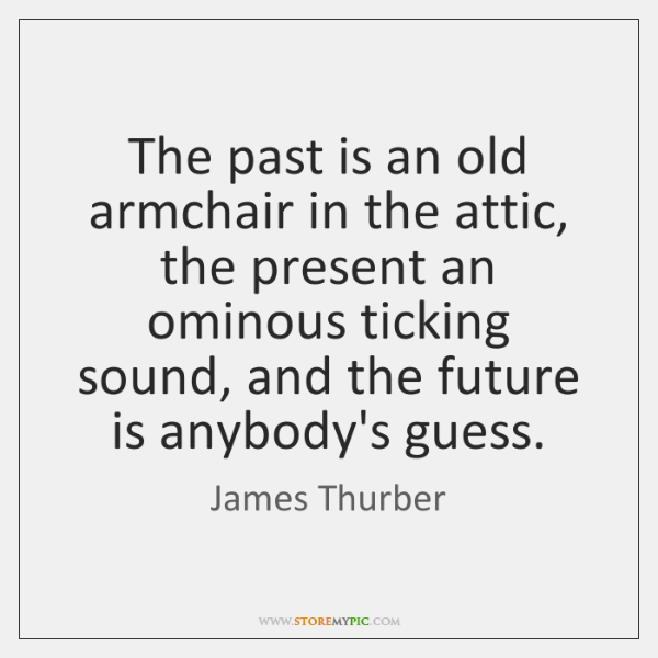 The past is an old armchair in the attic, the present an ...