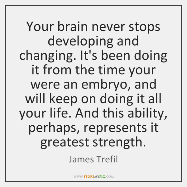 Your brain never stops developing and changing. It's been doing it from ...