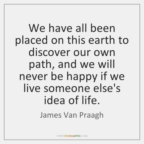 We have all been placed on this earth to discover our own ...