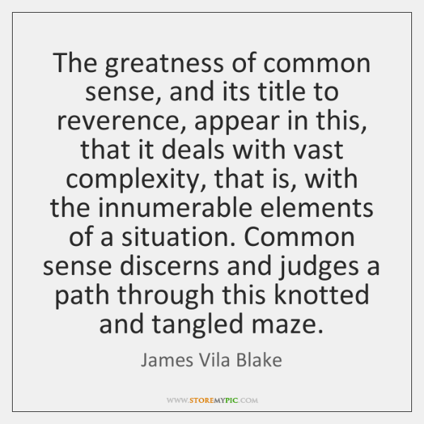 The greatness of common sense, and its title to reverence, appear in ...