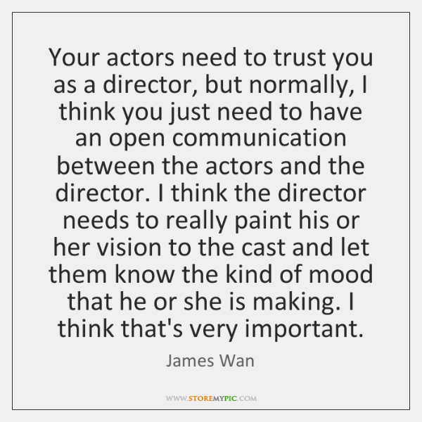 Your actors need to trust you as a director, but normally, I ...