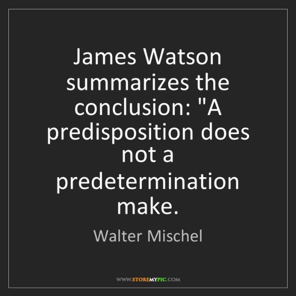 "Walter Mischel: James Watson summarizes the conclusion: ""A predisposition..."