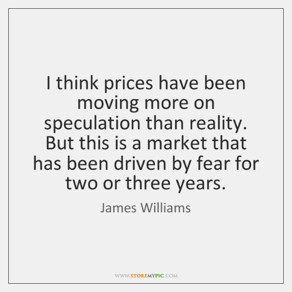 I think prices have been moving more on speculation than reality. But ...