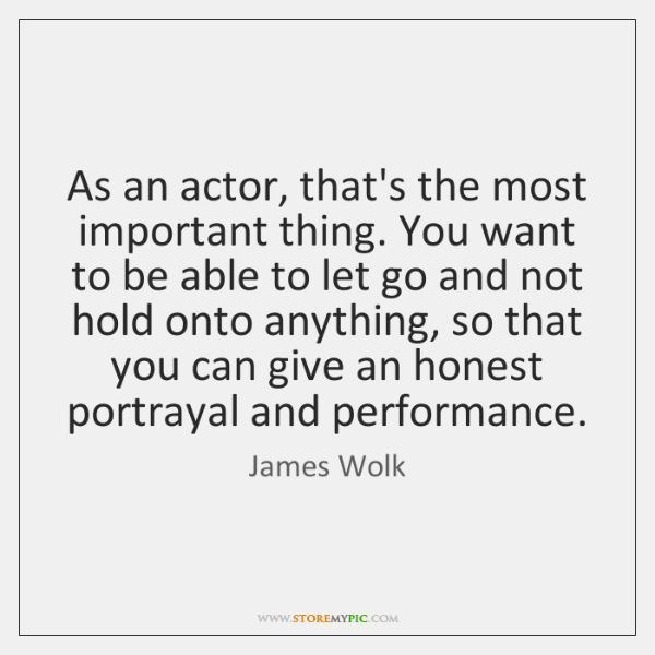 As an actor, that's the most important thing. You want to be ...