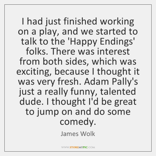 I had just finished working on a play, and we started to ...