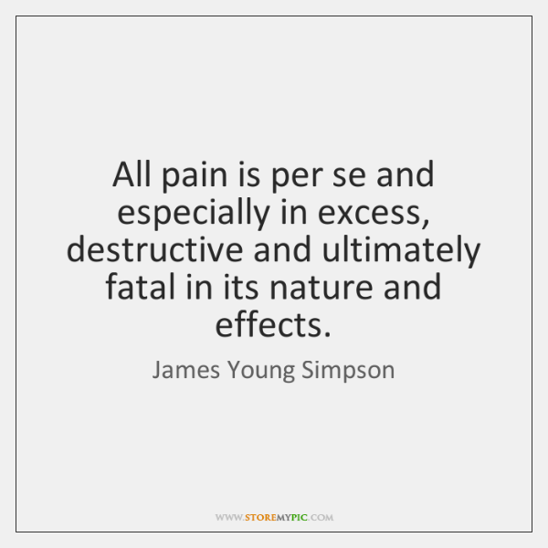 All pain is per se and especially in excess, destructive and ultimately ...