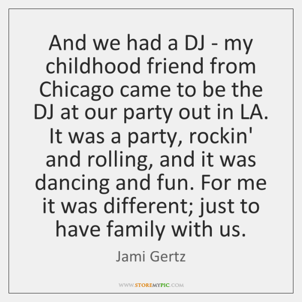 And we had a DJ - my childhood friend from Chicago came ...