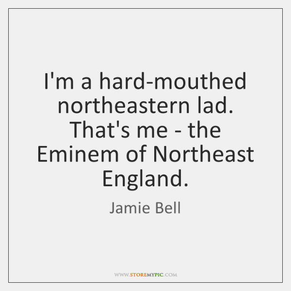 I'm a hard-mouthed northeastern lad. That's me - the Eminem of Northeast ...
