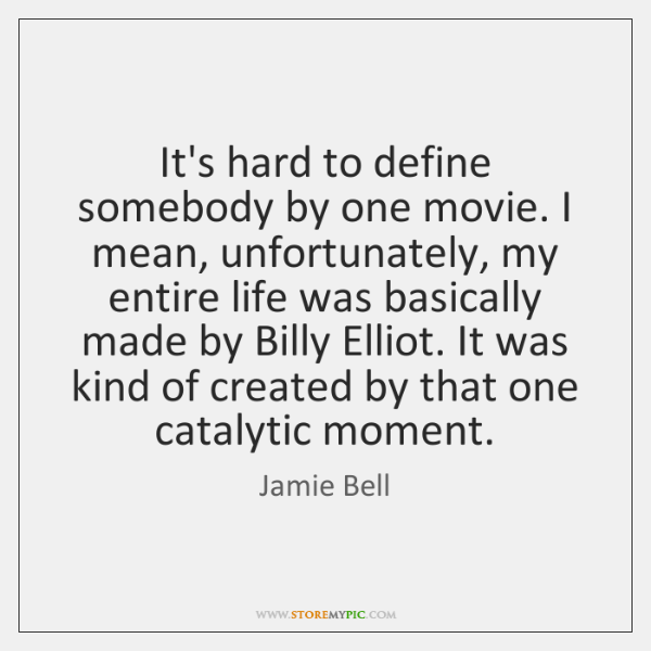 It's hard to define somebody by one movie. I mean, unfortunately, my ...