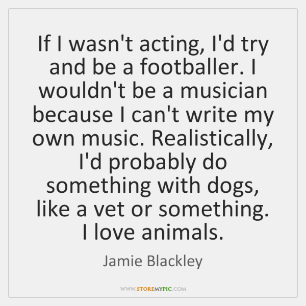 If I wasn't acting, I'd try and be a footballer. I wouldn't ...