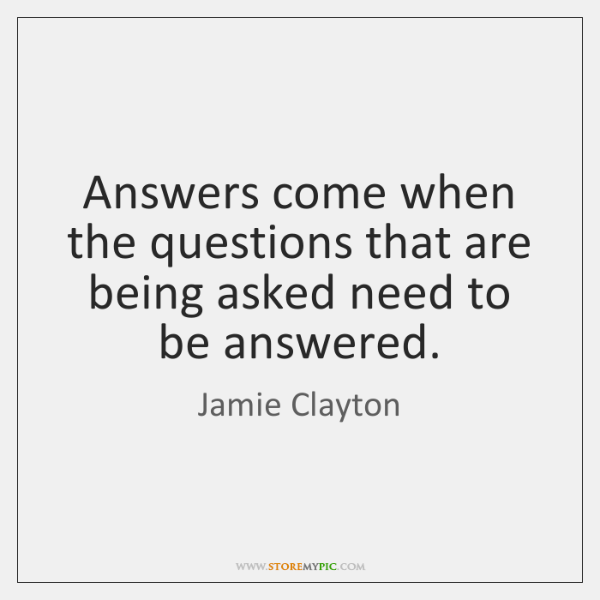 Answers come when the questions that are being asked need to be ...