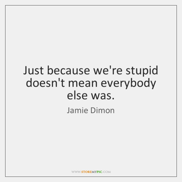 Just because we're stupid doesn't mean everybody else was.