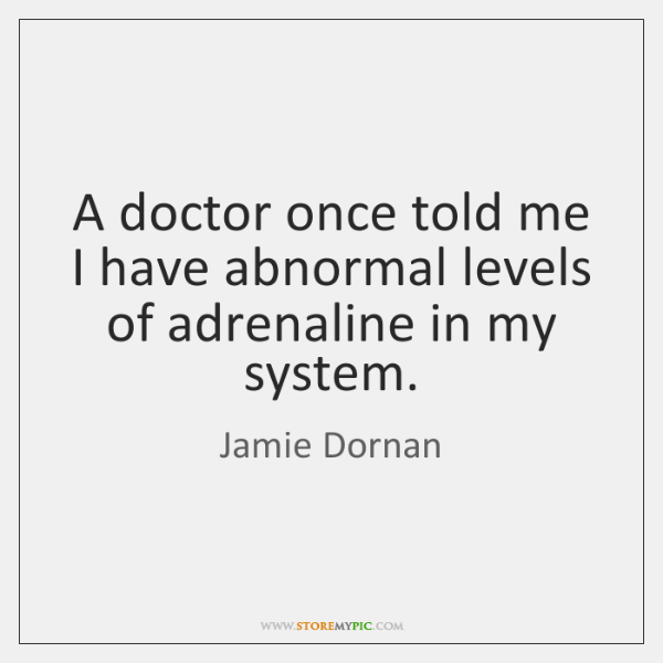 A doctor once told me I have abnormal levels of adrenaline in ...